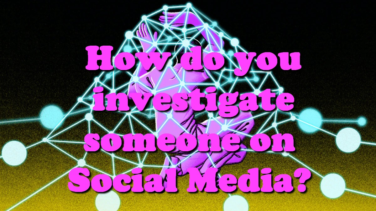 How do you investigate someone on Social Media?